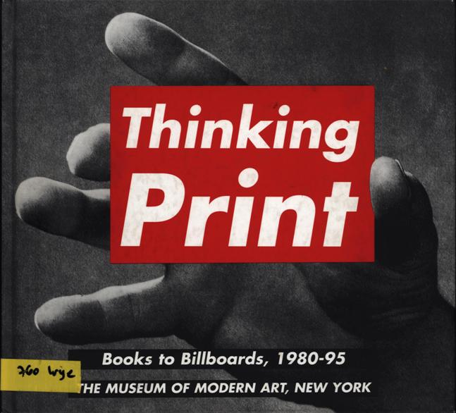 Wye, Deborah, Thinking Print: From Books to Billboards, 1980-95, Moma, NYC, 1996